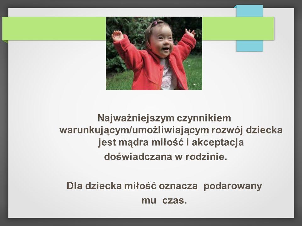 Najważniejszym czynnikiem warunkującym/umożliwiającym rozwój dziecka jest mądra miłość i akceptacja doświadczana w rodzinie. Dla dziecka miłość oznacz