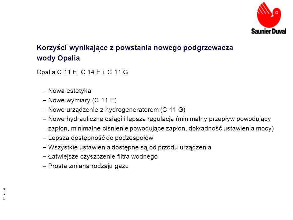 Folie 14 Korzyści wynikające z powstania nowego podgrzewacza wody Opalia Opalia C 11 E, C 14 E i C 11 G –Nowa estetyka –Nowe wymiary (C 11 E) –Nowe ur