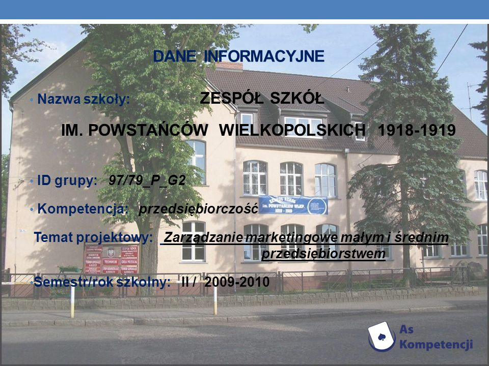 DANE INFORMACYJNE Nazwa szkoły: ZESPÓŁ SZKÓŁ IM. POWSTAŃCÓW WIELKOPOLSKICH 1918-1919 ID grupy: 97/79_P_G2 Kompetencja: przedsiębiorczość Temat projekt