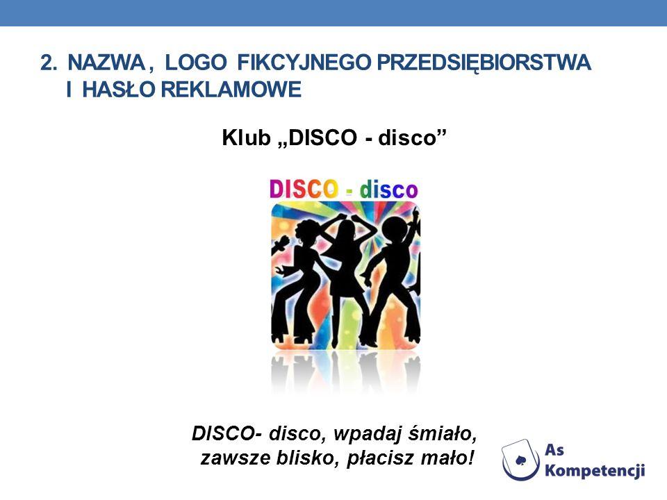 2. NAZWA, LOGO FIKCYJNEGO PRZEDSIĘBIORSTWA I HASŁO REKLAMOWE Klub DISCO - disco DISCO- disco, wpadaj śmiało, zawsze blisko, płacisz mało!