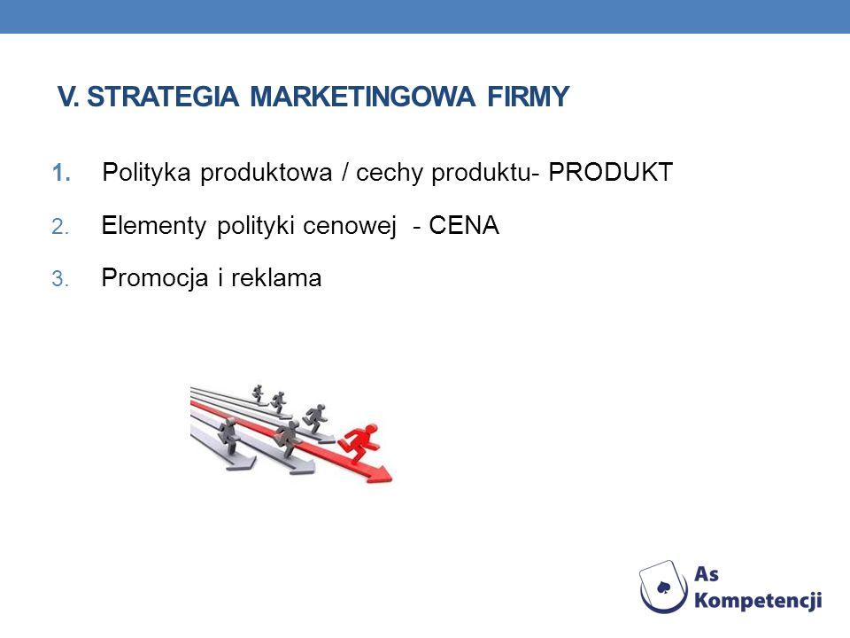 V. STRATEGIA MARKETINGOWA FIRMY 1. Polityka produktowa / cechy produktu- PRODUKT 2. Elementy polityki cenowej - CENA 3. Promocja i reklama