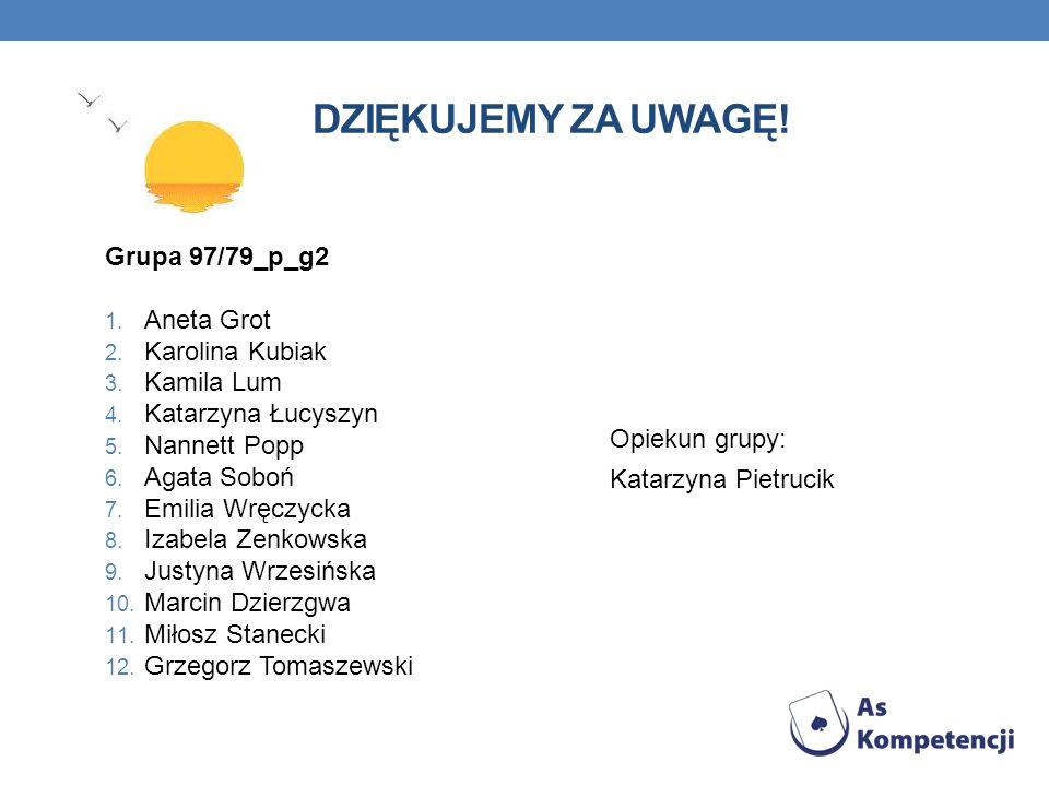 DZIĘKUJEMY ZA UWAGĘ! Grupa 97/79_p_g2 1. Aneta Grot 2. Karolina Kubiak 3. Kamila Lum 4. Katarzyna Łucyszyn 5. Nannett Popp 6. Agata Soboń 7. Emilia Wr