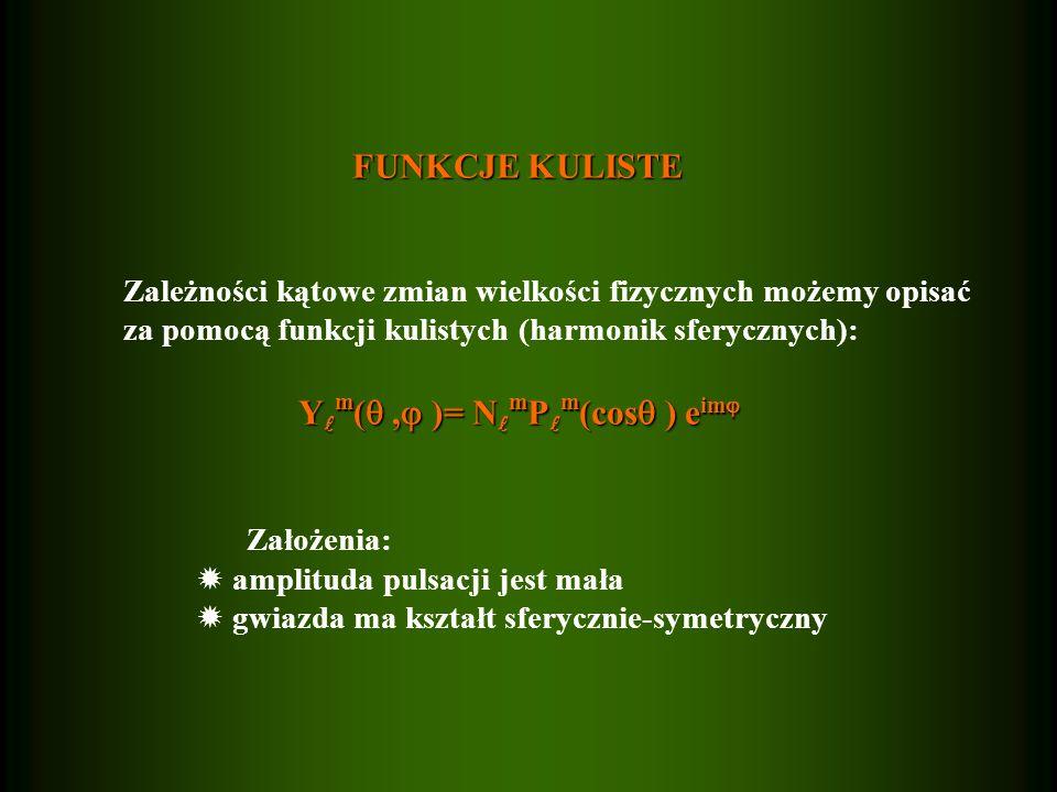 FUNKCJE KULISTE FUNKCJE KULISTE Zależności kątowe zmian wielkości fizycznych możemy opisać za pomocą funkcji kulistych (harmonik sferycznych): Y m (, )= N m P m (cos ) e im Y m (, )= N m P m (cos ) e im Założenia: amplituda pulsacji jest mała gwiazda ma kształt sferycznie-symetryczny