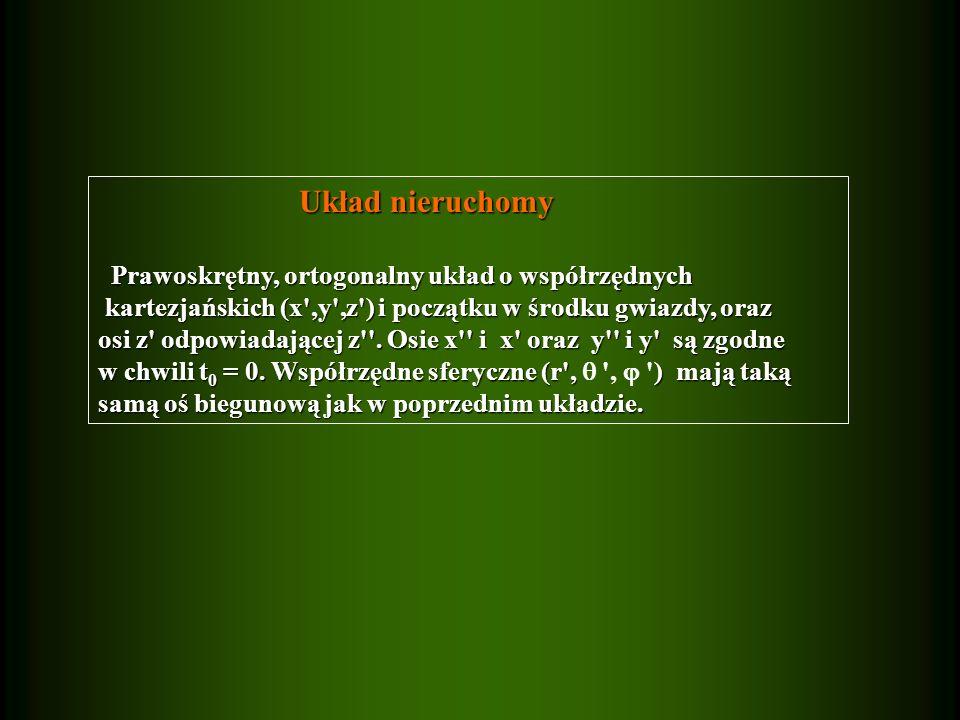 Układ nieruchomy Układ nieruchomy Prawoskrętny, ortogonalny układ o współrzędnych Prawoskrętny, ortogonalny układ o współrzędnych kartezjańskich (x ,y ,z ) i początku w środku gwiazdy, oraz kartezjańskich (x ,y ,z ) i początku w środku gwiazdy, oraz osi z odpowiadającej z .