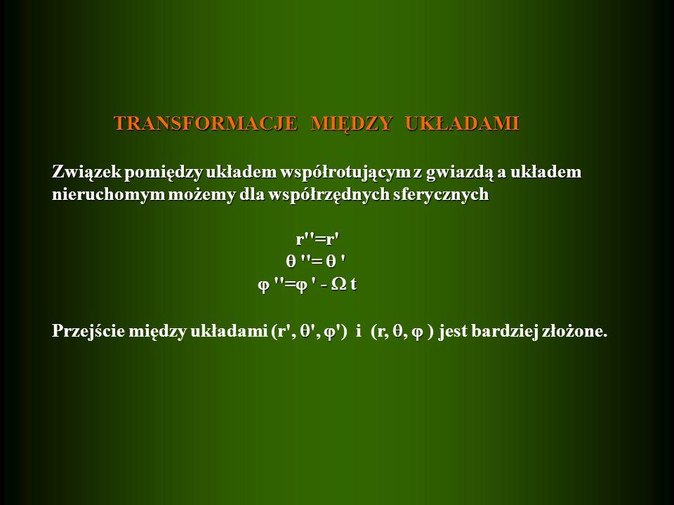 TRANSFORMACJE MIĘDZY UKŁADAMI TRANSFORMACJE MIĘDZY UKŁADAMI Związek pomiędzy układem współrotującym z gwiazdą a układem nieruchomym możemy dla współrzędnych sferycznych r =r r =r = = = - t = - t Przejście między układami (r , , ) i (r,, ) jest bardziej złożone.