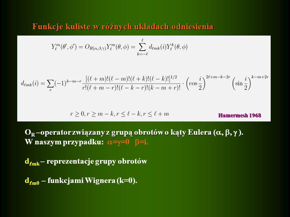Funkcje kuliste w różnych układach odniesienia O R –operator związany z grupą obrotów o kąty Eulera O R –operator związany z grupą obrotów o kąty Eulera (,, ).