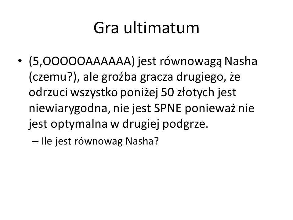 Gra ultimatum (5,OOOOOAAAAAA) jest równowagą Nasha (czemu?), ale groźba gracza drugiego, że odrzuci wszystko poniżej 50 złotych jest niewiarygodna, ni