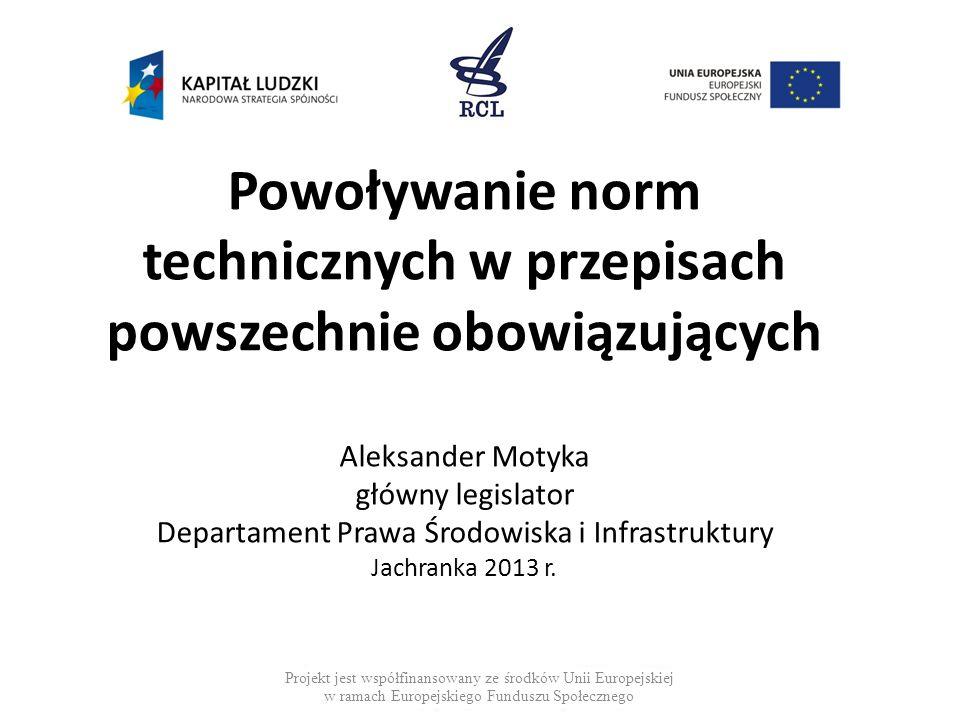 Powoływanie norm technicznych w przepisach powszechnie obowiązujących Aleksander Motyka główny legislator Departament Prawa Środowiska i Infrastruktury Jachranka 2013 r.