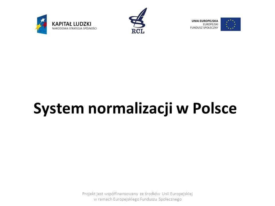 System normalizacji w Polsce Projekt jest współfinansowany ze środków Unii Europejskiej w ramach Europejskiego Funduszu Społecznego