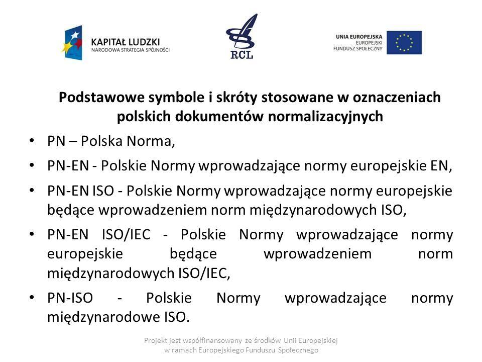 Podstawowe symbole i skróty stosowane w oznaczeniach polskich dokumentów normalizacyjnych PN – Polska Norma, PN-EN - Polskie Normy wprowadzające normy europejskie EN, PN-EN ISO - Polskie Normy wprowadzające normy europejskie będące wprowadzeniem norm międzynarodowych ISO, PN-EN ISO/IEC - Polskie Normy wprowadzające normy europejskie będące wprowadzeniem norm międzynarodowych ISO/IEC, PN-ISO - Polskie Normy wprowadzające normy międzynarodowe ISO.