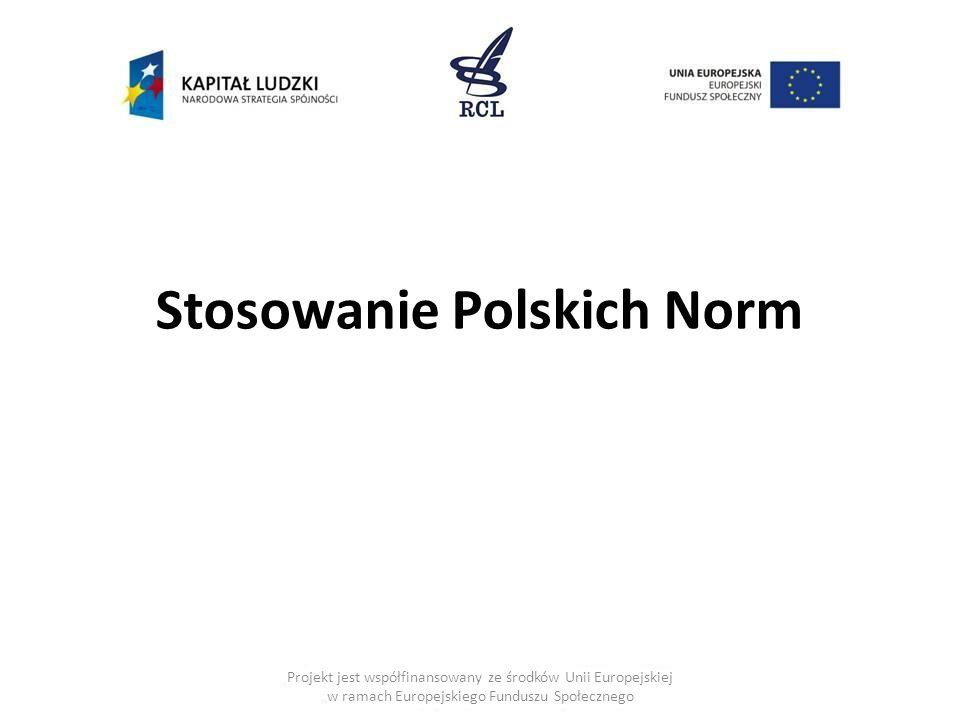 Stosowanie Polskich Norm Projekt jest współfinansowany ze środków Unii Europejskiej w ramach Europejskiego Funduszu Społecznego