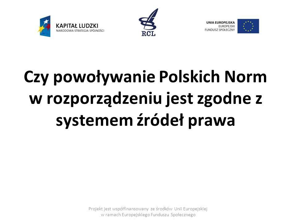 Czy powoływanie Polskich Norm w rozporządzeniu jest zgodne z systemem źródeł prawa Projekt jest współfinansowany ze środków Unii Europejskiej w ramach Europejskiego Funduszu Społecznego