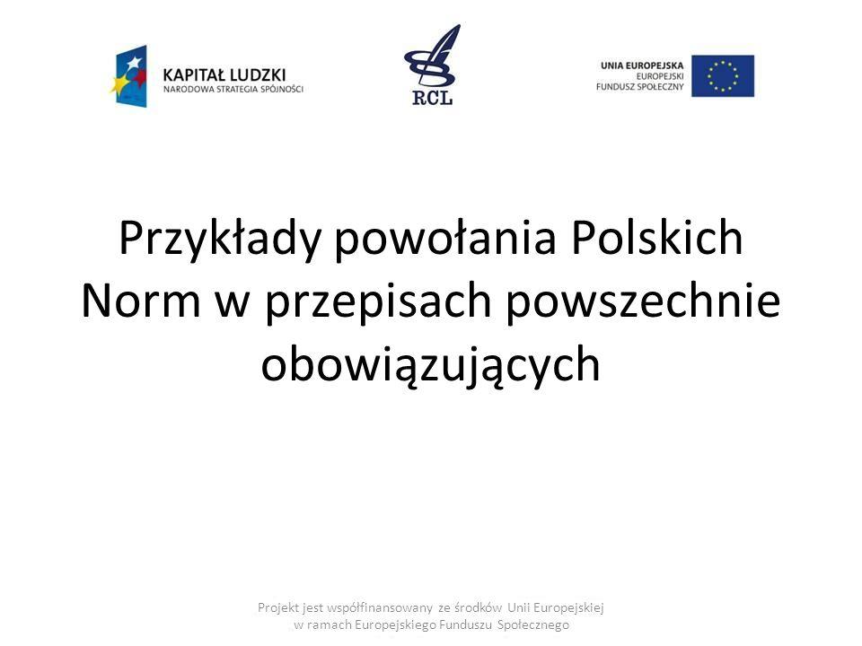 Przykłady powołania Polskich Norm w przepisach powszechnie obowiązujących Projekt jest współfinansowany ze środków Unii Europejskiej w ramach Europejskiego Funduszu Społecznego