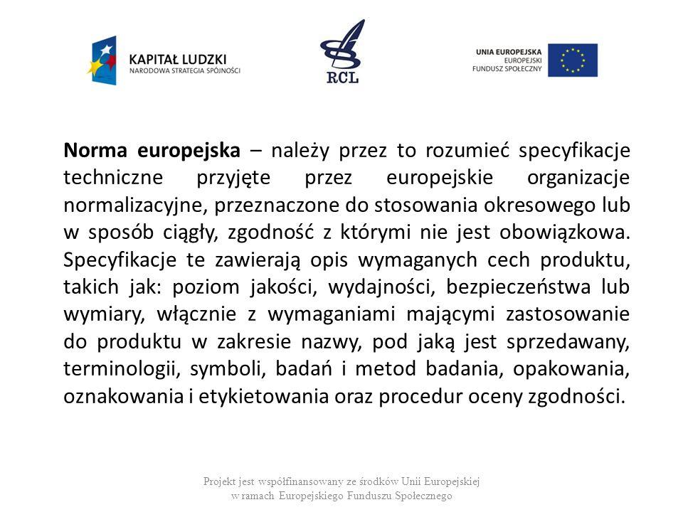 Norma europejska – należy przez to rozumieć specyfikacje techniczne przyjęte przez europejskie organizacje normalizacyjne, przeznaczone do stosowania okresowego lub w sposób ciągły, zgodność z którymi nie jest obowiązkowa.