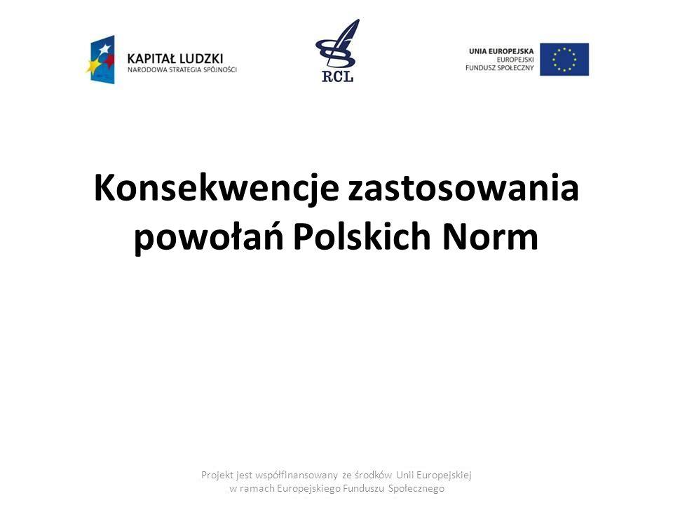 Konsekwencje zastosowania powołań Polskich Norm Projekt jest współfinansowany ze środków Unii Europejskiej w ramach Europejskiego Funduszu Społecznego