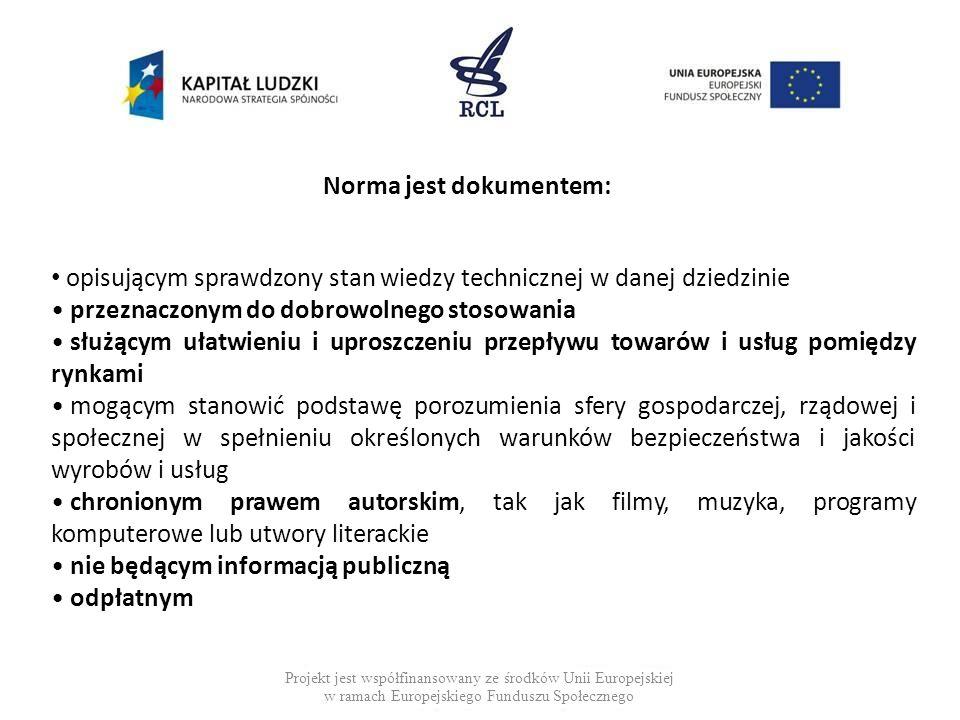 Norma jest dokumentem: Projekt jest współfinansowany ze środków Unii Europejskiej w ramach Europejskiego Funduszu Społecznego opisującym sprawdzony stan wiedzy technicznej w danej dziedzinie przeznaczonym do dobrowolnego stosowania służącym ułatwieniu i uproszczeniu przepływu towarów i usług pomiędzy rynkami mogącym stanowić podstawę porozumienia sfery gospodarczej, rządowej i społecznej w spełnieniu określonych warunków bezpieczeństwa i jakości wyrobów i usług chronionym prawem autorskim, tak jak filmy, muzyka, programy komputerowe lub utwory literackie nie będącym informacją publiczną odpłatnym