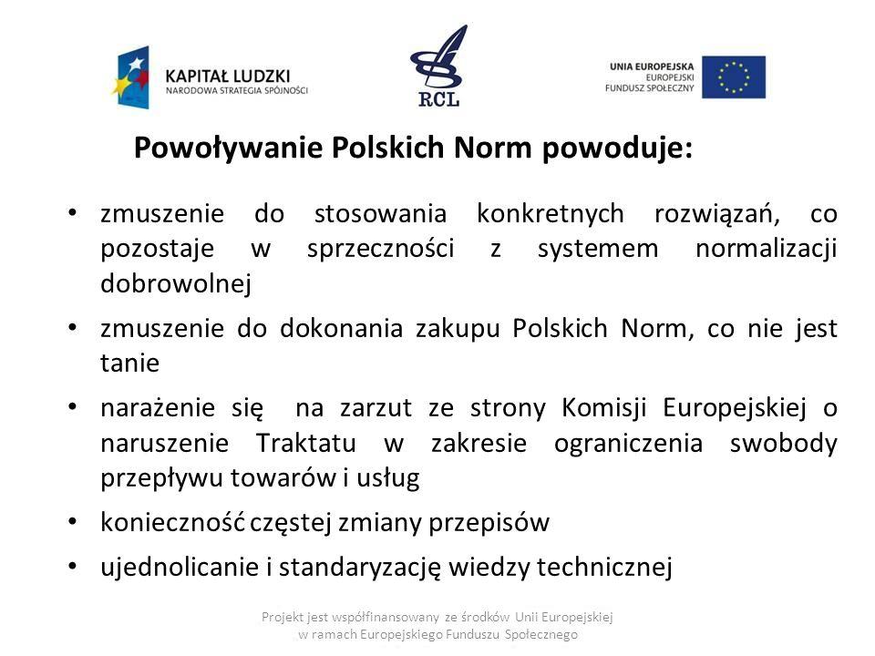 zmuszenie do stosowania konkretnych rozwiązań, co pozostaje w sprzeczności z systemem normalizacji dobrowolnej zmuszenie do dokonania zakupu Polskich Norm, co nie jest tanie narażenie się na zarzut ze strony Komisji Europejskiej o naruszenie Traktatu w zakresie ograniczenia swobody przepływu towarów i usług konieczność częstej zmiany przepisów ujednolicanie i standaryzację wiedzy technicznej Powoływanie Polskich Norm powoduje: