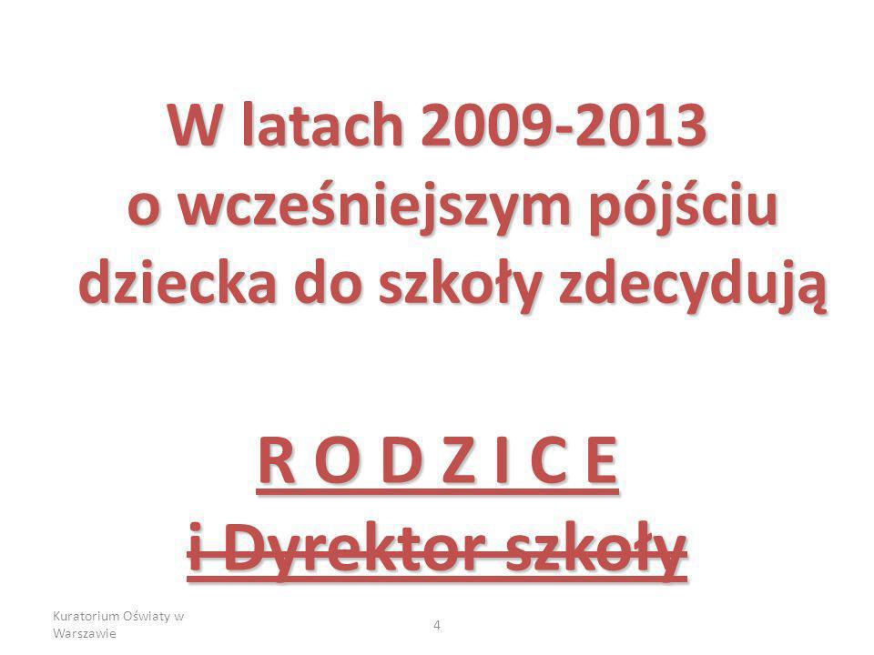 Kuratorium Oświaty w Warszawie 5 W latach szkolnych 2009/2010 – 2011/2014 Dziecko sześcioletnie, które w danym roku kalendarzowym kończy 6 lat na wniosek rodziców, ma prawo rozpocząć naukę w klasie pierwszej szkoły podstawowej Dyrektor publicznej szkoły podstawowej, w obwodzie której dziecko mieszka, może przyjąć dziecko do szkoły jeżeli pozwalają na to warunki organizacyjne szkoły, a dziecko było objęte wychowaniem przedszkolnym w roku poprzedzającym rok szkolny