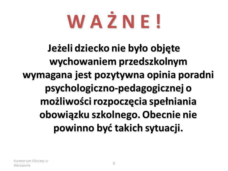 Kuratorium Oświaty w Warszawie 6 W A Ż N E ! Jeżeli dziecko nie było objęte wychowaniem przedszkolnym wymagana jest pozytywna opinia poradni psycholog