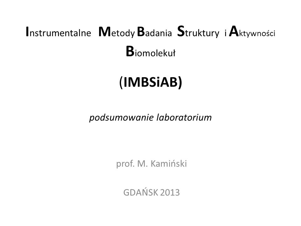 I nstrumentalne M etody B adania S truktury i A ktywności B iomolekuł (IMBSiAB) podsumowanie laboratorium prof. M. Kamiński GDAŃSK 2013