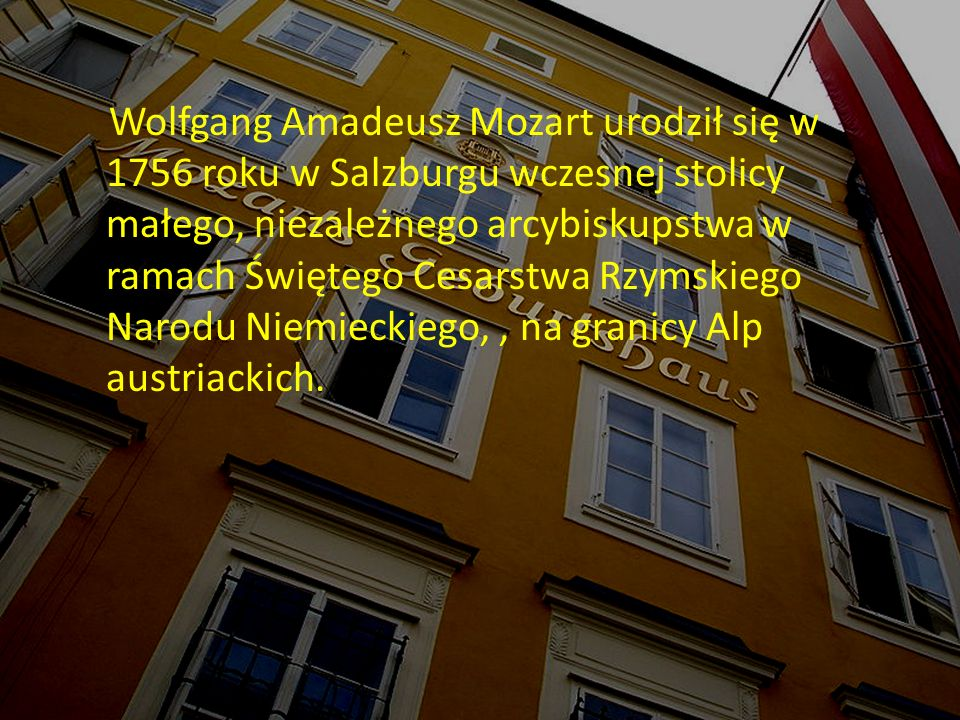 Wolfgang Amadeusz Mozart urodził się w 1756 roku w Salzburgu wczesnej stolicy małego, niezależnego arcybiskupstwa w ramach Świętego Cesarstwa Rzymskiego Narodu Niemieckiego,, na granicy Alp austriackich.