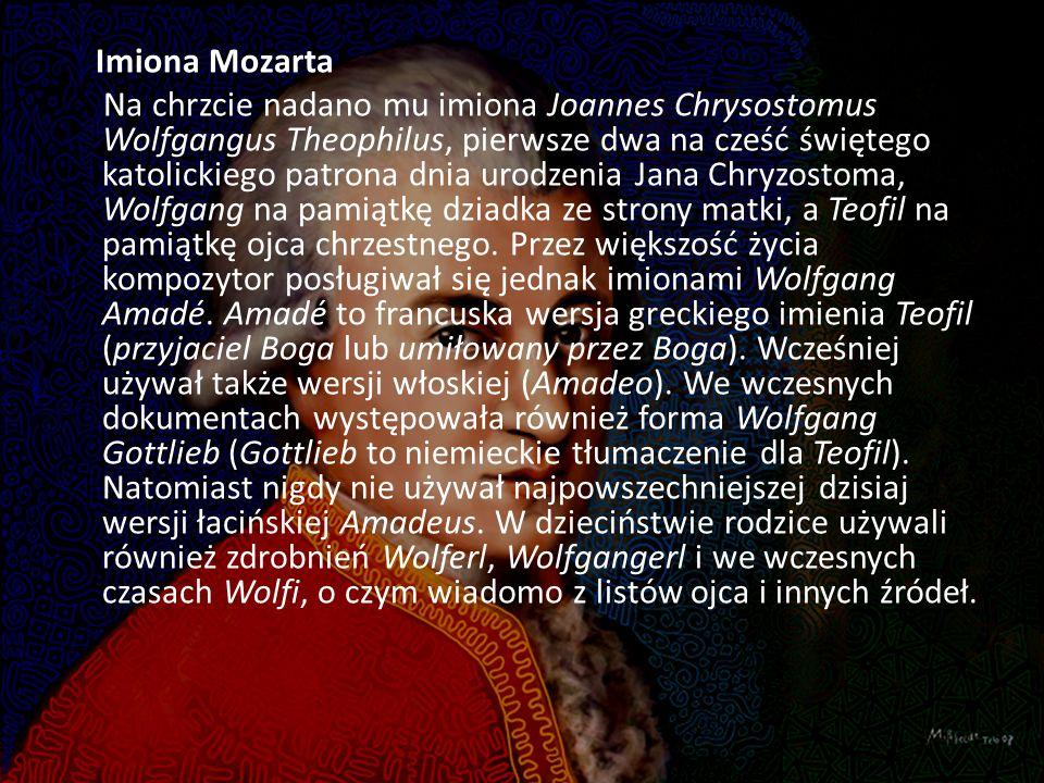 Imiona Mozarta Na chrzcie nadano mu imiona Joannes Chrysostomus Wolfgangus Theophilus, pierwsze dwa na cześć świętego katolickiego patrona dnia urodzenia Jana Chryzostoma, Wolfgang na pamiątkę dziadka ze strony matki, a Teofil na pamiątkę ojca chrzestnego.