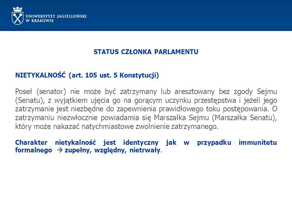STATUS CZŁONKA PARLAMENTU NIETYKALNOŚĆ (art. 105 ust. 5 Konstytucji) Poseł (senator) nie może być zatrzymany lub aresztowany bez zgody Sejmu (Senatu),