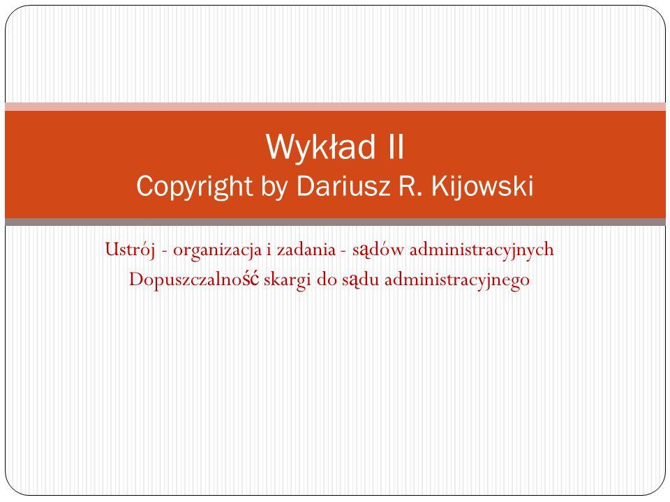 Ustrój - organizacja i zadania - s ą dów administracyjnych Dopuszczalno ść skargi do s ą du administracyjnego Wykład II Copyright by Dariusz R. Kijows