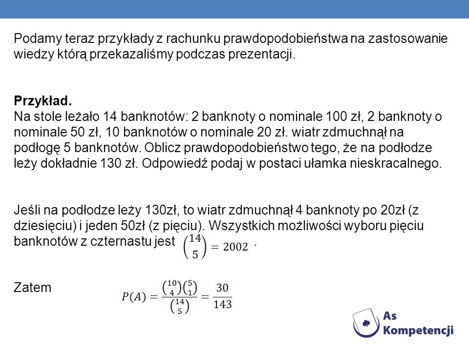 Podamy teraz przykłady z rachunku prawdopodobieństwa na zastosowanie wiedzy którą przekazaliśmy podczas prezentacji. Przykład. Na stole leżało 14 bank