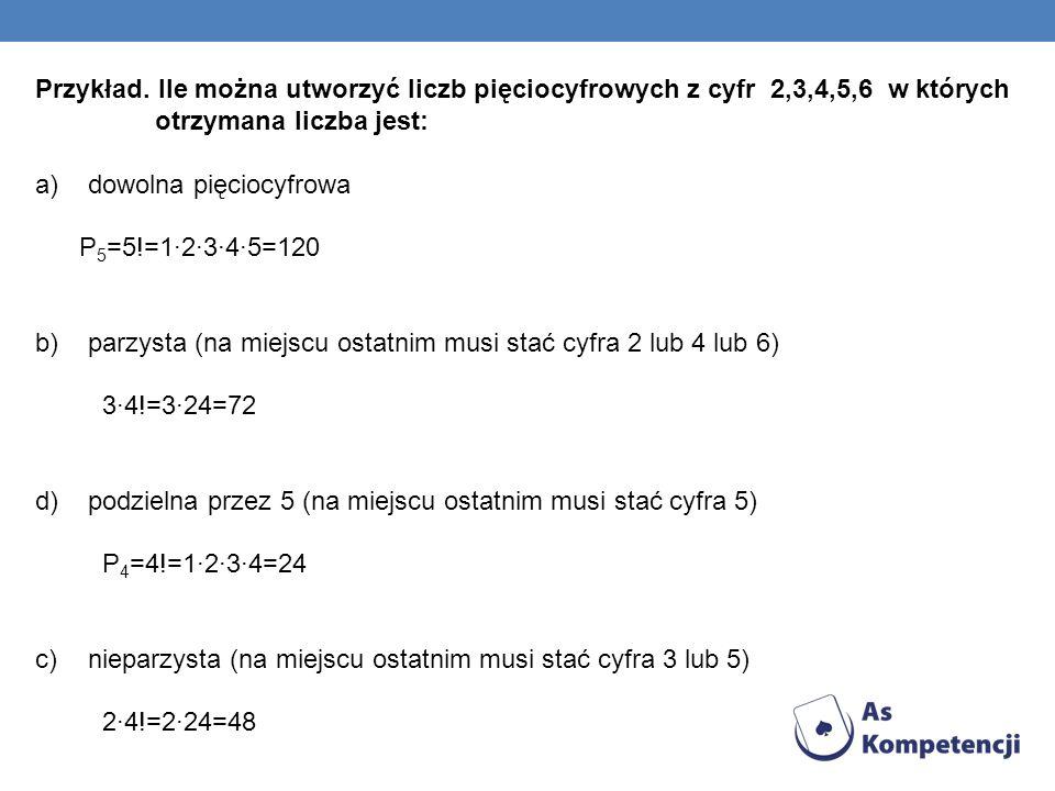 Przykład. Ile można utworzyć liczb pięciocyfrowych z cyfr 2,3,4,5,6 w których otrzymana liczba jest: a)dowolna pięciocyfrowa P 5 =5!=12345=120 b)parzy