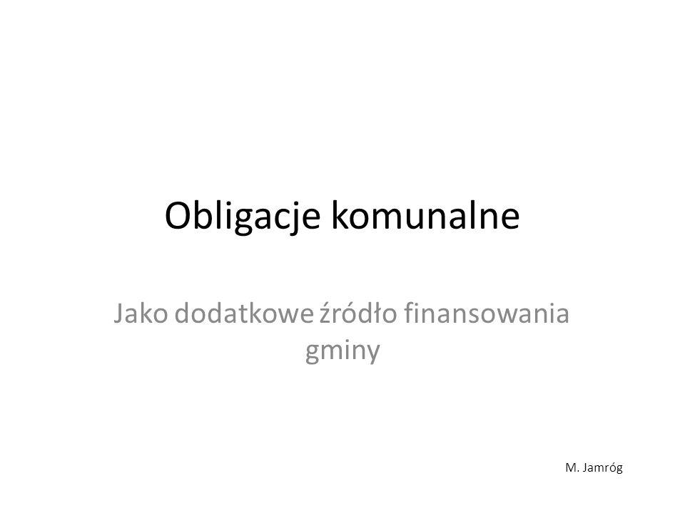 Obligacje komunalne Jako dodatkowe źródło finansowania gminy M. Jamróg