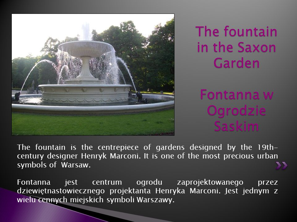 The fountain is the centrepiece of gardens designed by the 19th- century designer Henryk Marconi. It is one of the most precious urban symbols of Wars