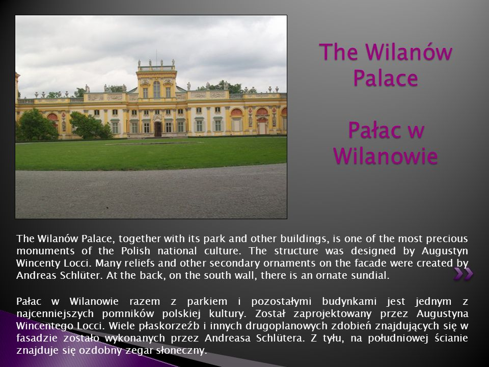 The Wilanów Palace, together with its park and other buildings, is one of the most precious monuments of the Polish national culture. The structure wa