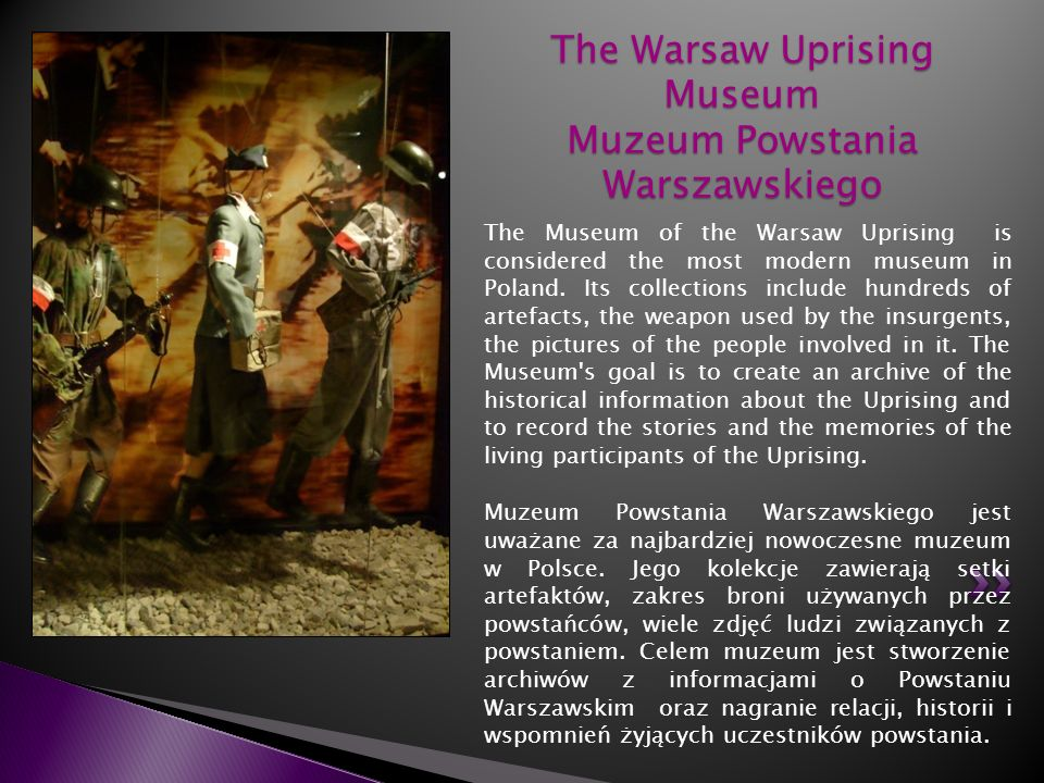 The Museum of the Warsaw Uprising is considered the most modern museum in Poland. Its collections include hundreds of artefacts, the weapon used by th