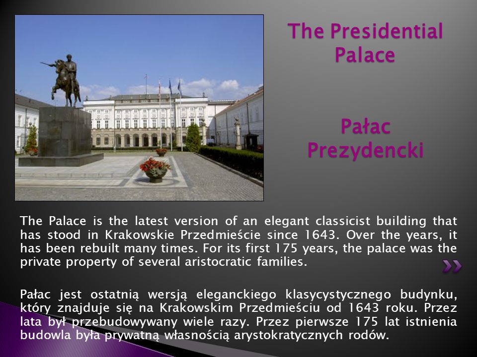 The Palace is the latest version of an elegant classicist building that has stood in Krakowskie Przedmieście since 1643. Over the years, it has been r