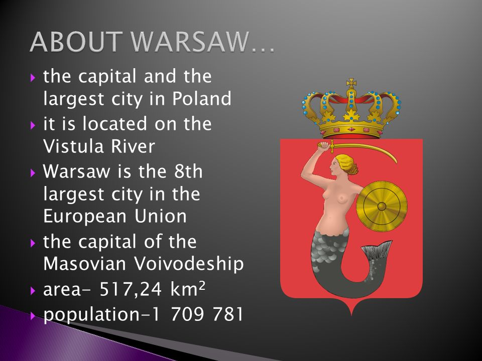 the capital and the largest city in Poland it is located on the Vistula River Warsaw is the 8th largest city in the European Union the capital of the
