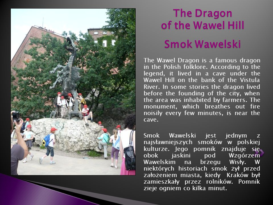 The Wawel Dragon is a famous dragon in the Polish folklore. According to the legend, it lived in a cave under the Wawel Hill on the bank of the Vistul