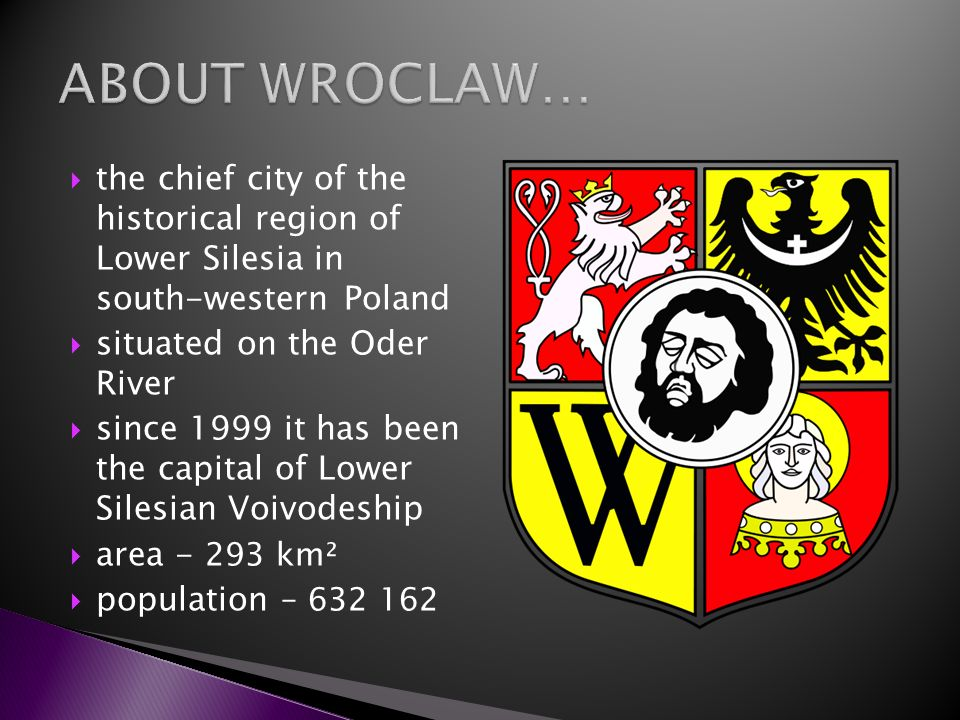 the chief city of the historical region of Lower Silesia in south-western Poland situated on the Oder River since 1999 it has been the capital of Lowe