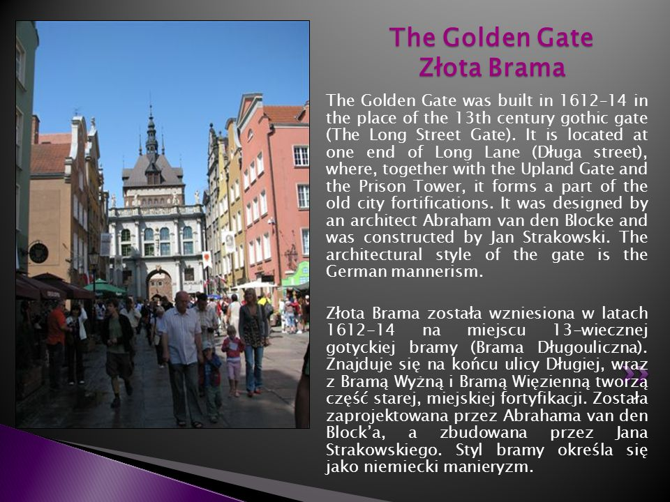 The Golden Gate was built in 1612–14 in the place of the 13th century gothic gate (The Long Street Gate). It is located at one end of Long Lane (Długa