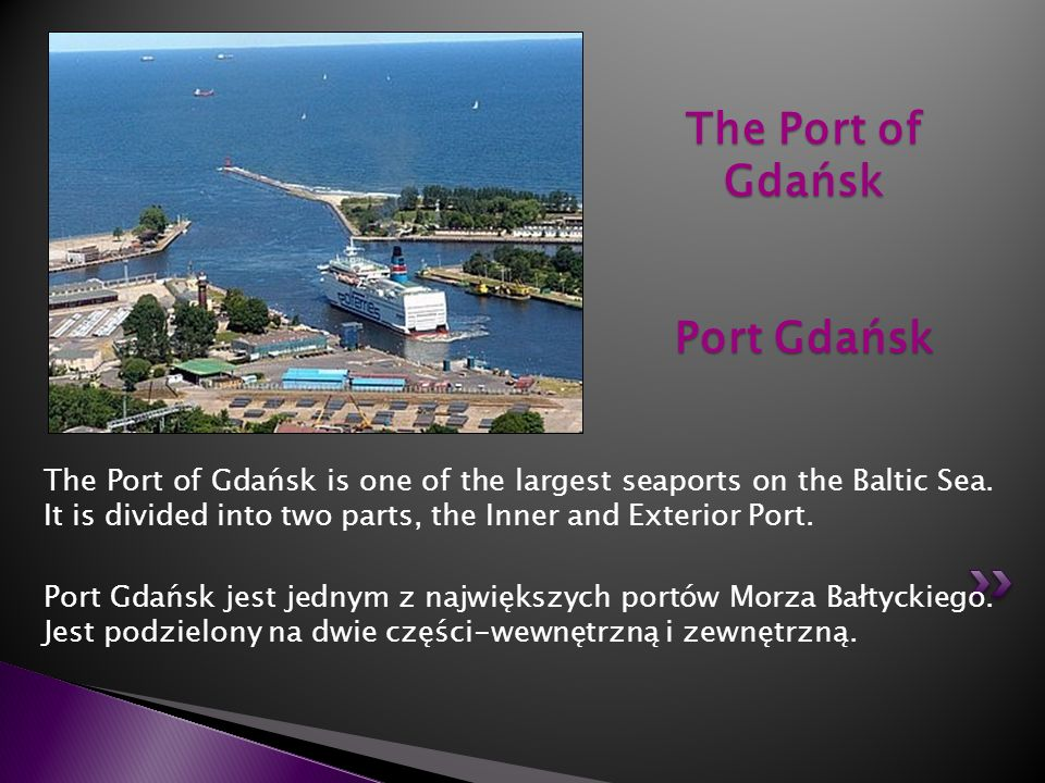 The Port of Gdańsk is one of the largest seaports on the Baltic Sea. It is divided into two parts, the Inner and Exterior Port. Port Gdańsk jest jedny