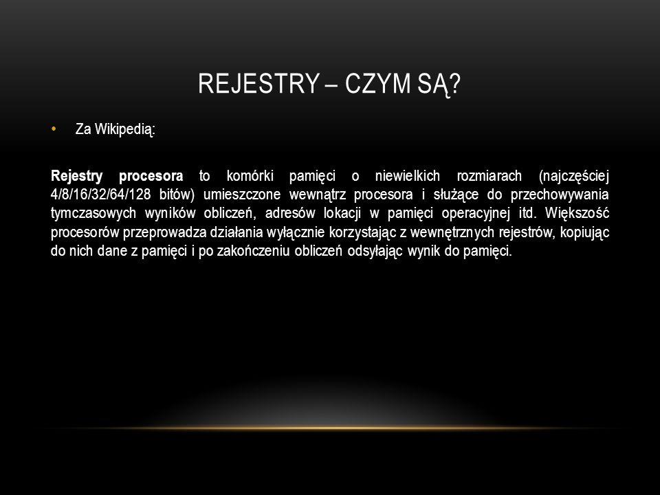 REJESTRY – CZYM SĄ? Za Wikipedią: Rejestry procesora to komórki pamięci o niewielkich rozmiarach (najczęściej 4/8/16/32/64/128 bitów) umieszczone wewn
