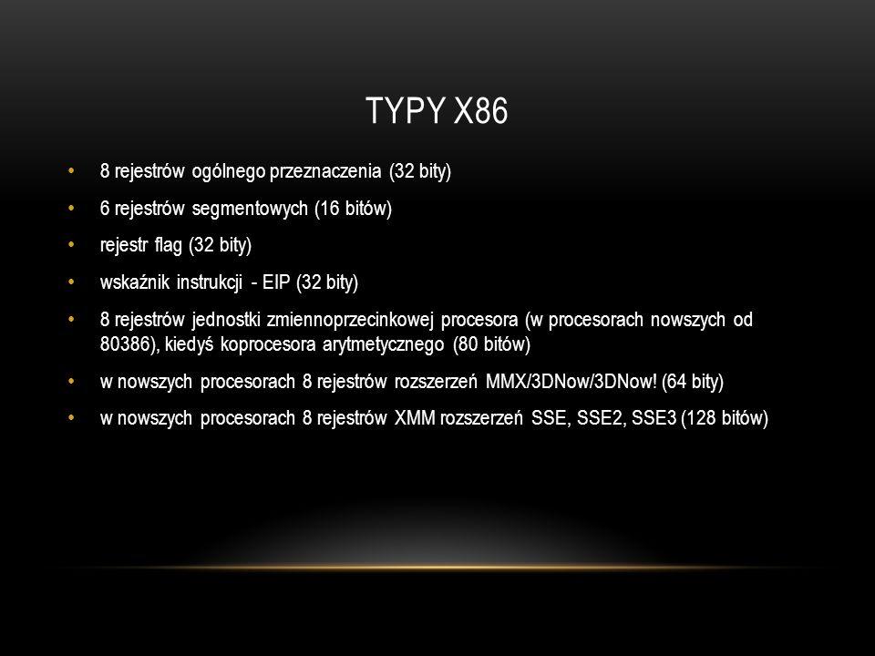TYPY X86 8 rejestrów ogólnego przeznaczenia (32 bity) 6 rejestrów segmentowych (16 bitów) rejestr flag (32 bity) wskaźnik instrukcji - EIP (32 bity) 8