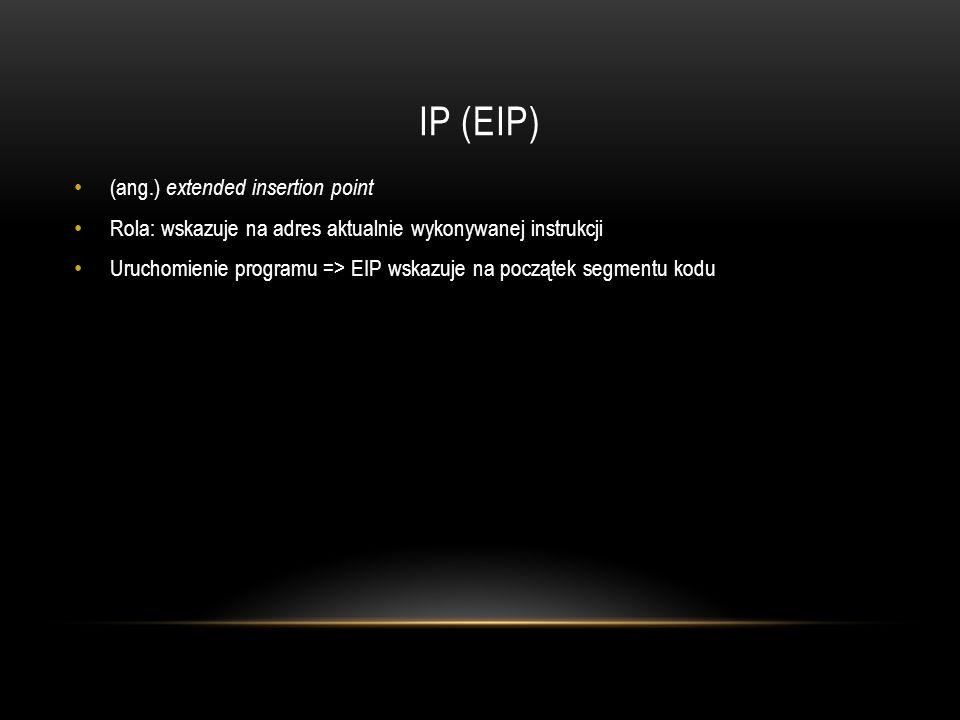 IP (EIP) (ang.) extended insertion point Rola: wskazuje na adres aktualnie wykonywanej instrukcji Uruchomienie programu => EIP wskazuje na początek se