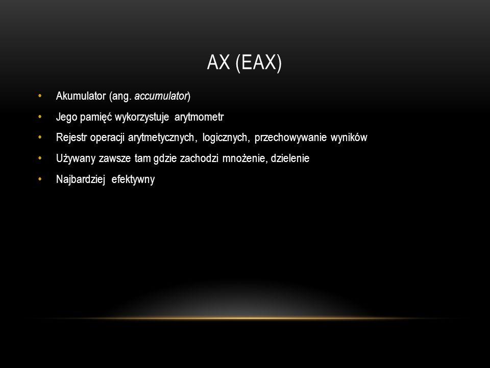 AX (EAX) Akumulator (ang. accumulator ) Jego pamięć wykorzystuje arytmometr Rejestr operacji arytmetycznych, logicznych, przechowywanie wyników Używan