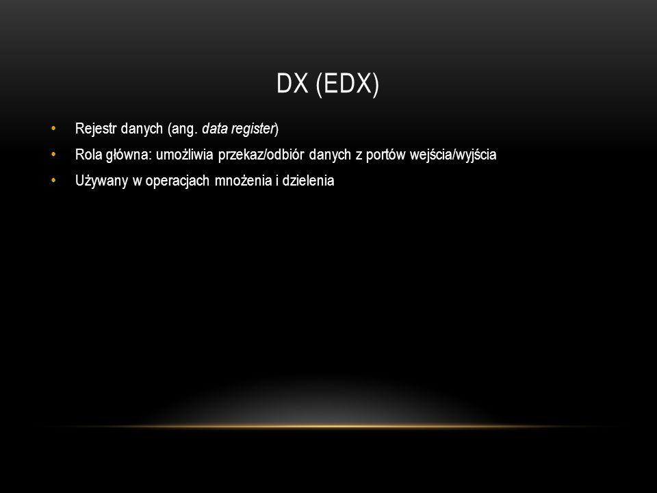 DX (EDX) Rejestr danych (ang. data register ) Rola główna: umożliwia przekaz/odbiór danych z portów wejścia/wyjścia Używany w operacjach mnożenia i dz