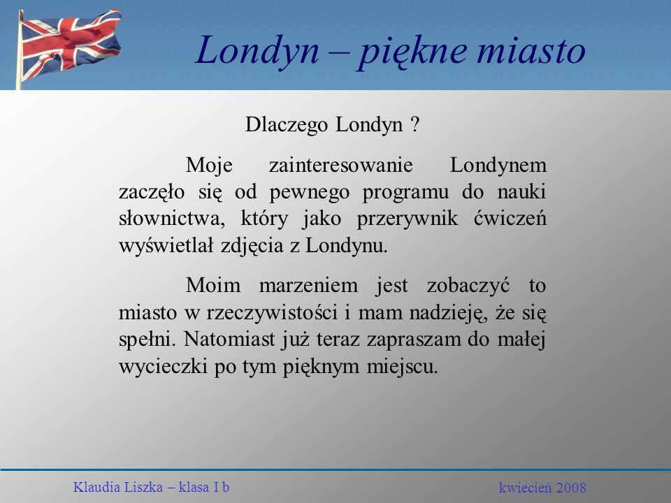kwiecień 2008 Klaudia Liszka – klasa I b Londyn – piękne miasto KLAUDIA LISZKA Klasa I b kwiecień 2008