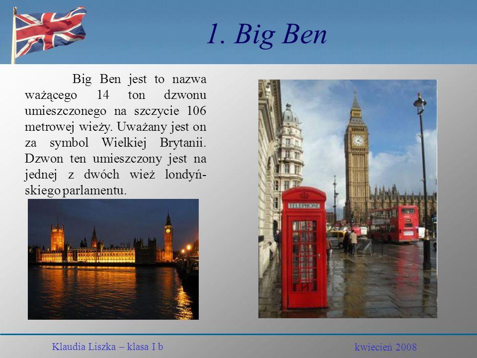 kwiecień 2008 Klaudia Liszka – klasa I b Londyn – piękne miasto Klaudia Liszka – klasa I b kwiecień 2008 Zabytki i inne ciekawe miejsca 1. Big Ben 2.