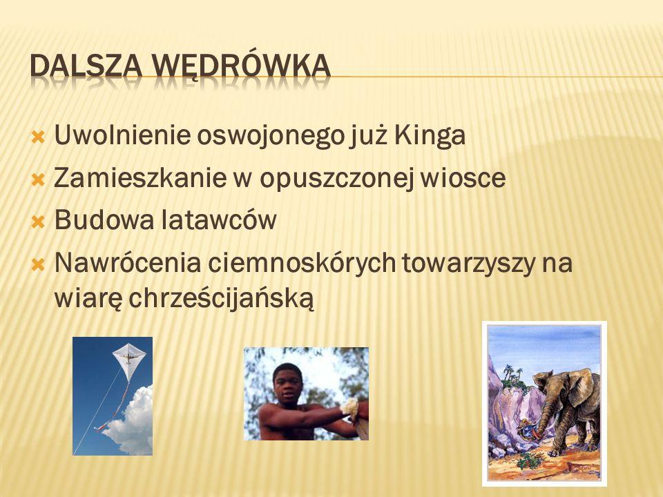 Uwolnienie oswojonego już Kinga Zamieszkanie w opuszczonej wiosce Budowa latawców Nawrócenia ciemnoskórych towarzyszy na wiarę chrześcijańską