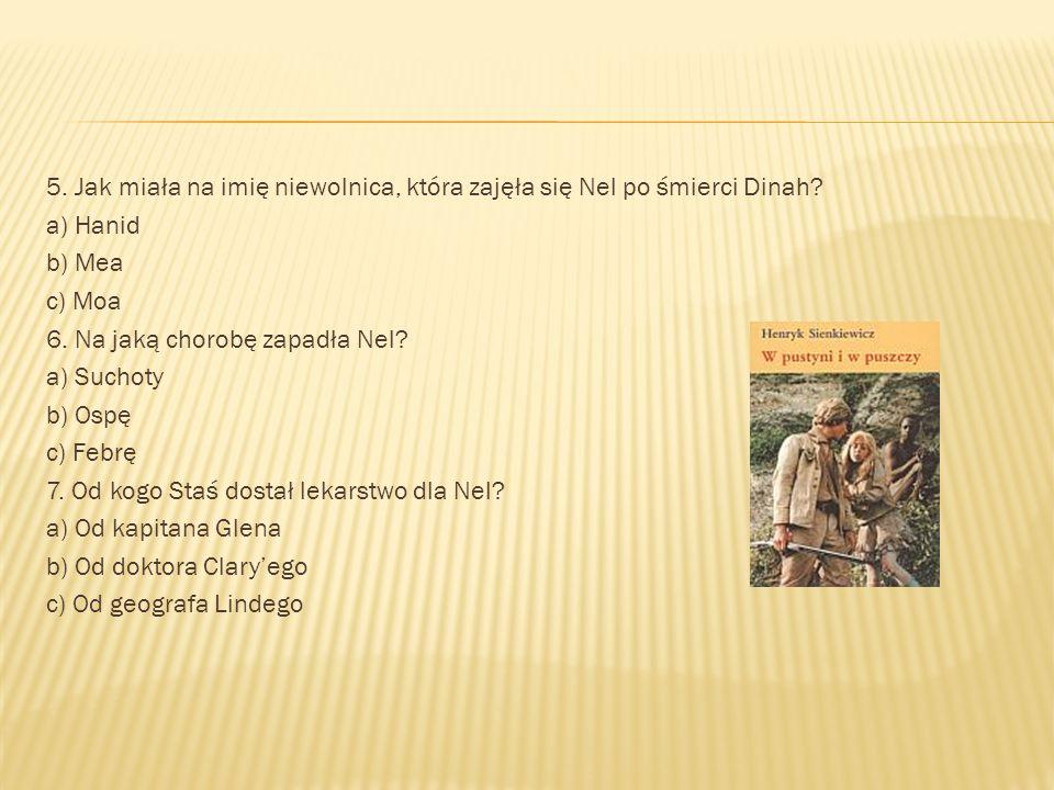 5. Jak miała na imię niewolnica, która zajęła się Nel po śmierci Dinah? a) Hanid b) Mea c) Moa 6. Na jaką chorobę zapadła Nel? a) Suchoty b) Ospę c) F