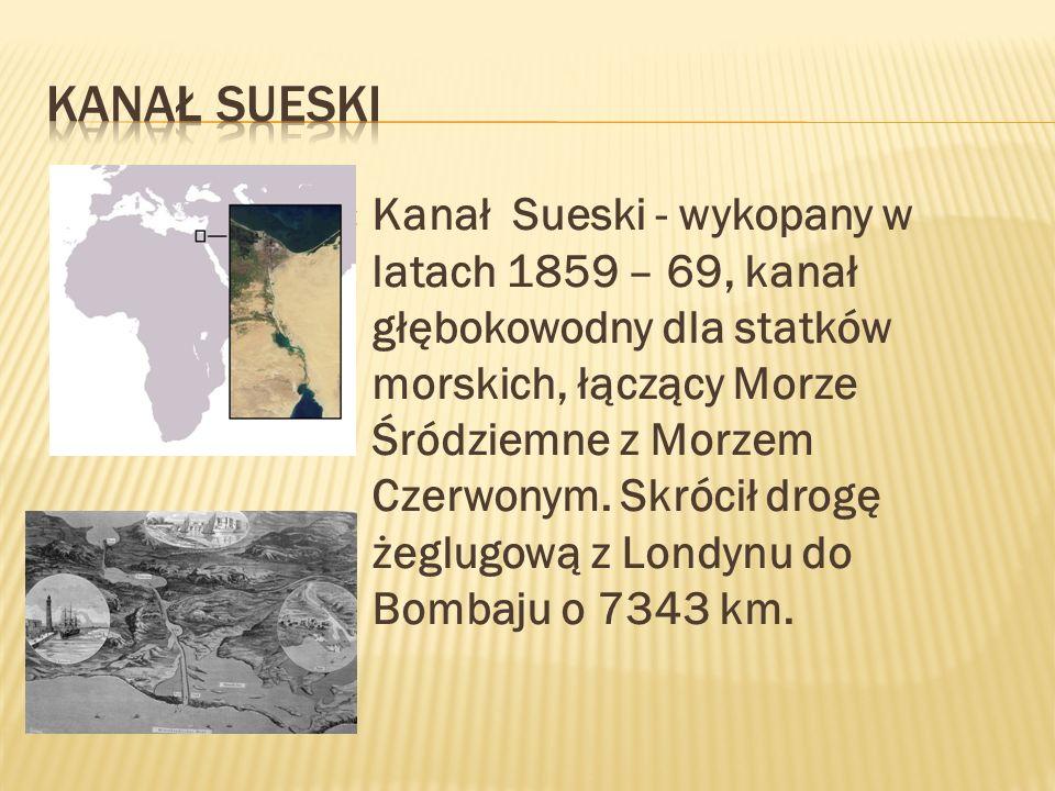 Kanał Sueski - wykopany w latach 1859 – 69, kanał głębokowodny dla statków morskich, łączący Morze Śródziemne z Morzem Czerwonym. Skrócił drogę żeglug